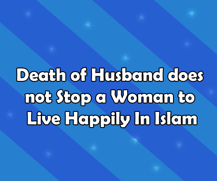 Death of Husband does not Stop a Woman to Live Happily In Islam